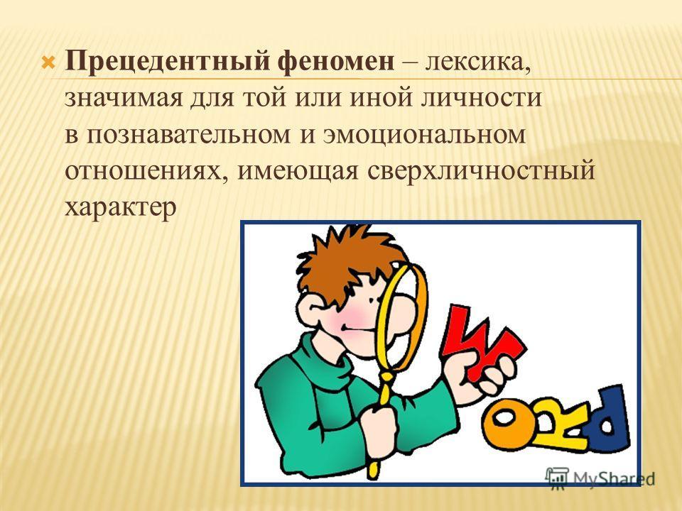 Прецедентный феномен – лексика, значимая для той или иной личности в познавательном и эмоциональном отношениях, имеющая сверхличностный характер