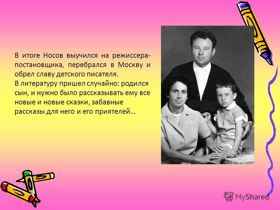 В итоге Носов выучился на режиссера- постановщика, перебрался в Москву и обрел славу детского писателя. В литературу пришел случайно: родился сын, и нужно было рассказывать ему все новые и новые сказки, забавные рассказы для него и его приятелей…