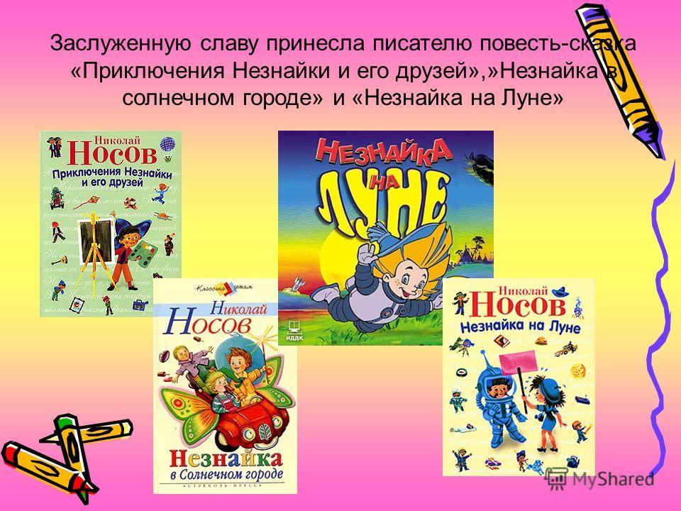 Заслуженную славу принесла писателю повесть-сказка «Приключения Незнайки и его друзей»,»Незнайка в солнечном городе» и «Незнайка на Луне»