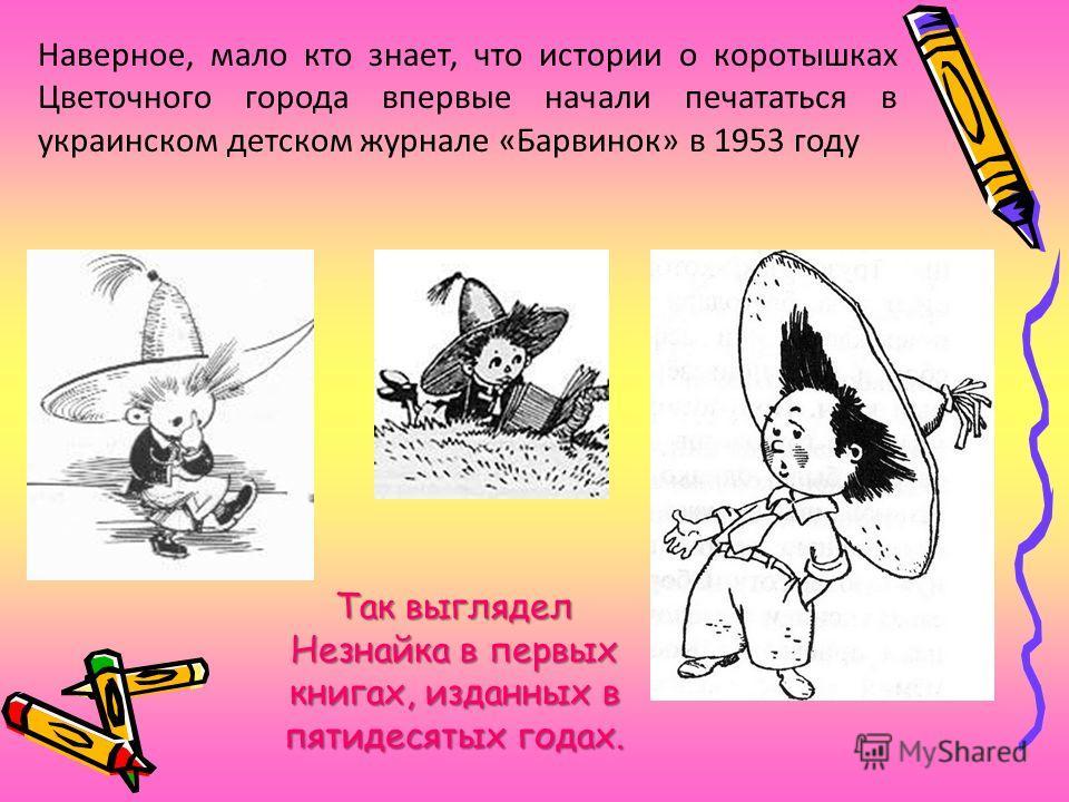 Наверное, мало кто знает, что истории о коротышках Цветочного города впервые начали печататься в украинском детском журнале «Барвинок» в 1953 году Так выглядел Незнайка в первых книгах, изданных в пятидесятых годах.
