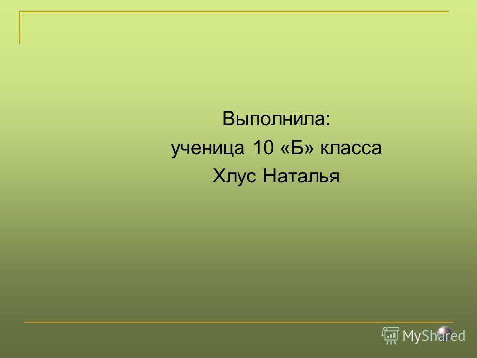 Выполнила: ученица 10 «Б» класса Хлус Наталья