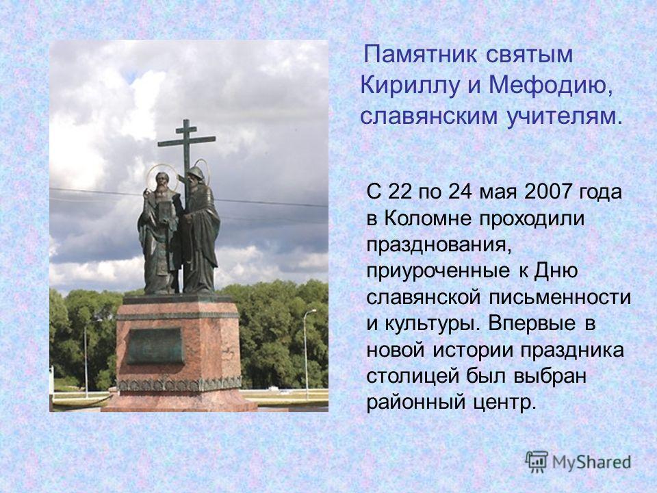 Памятник святым Кириллу и Мефодию, славянским учителям. C 22 по 24 мая 2007 года в Коломне проходили празднования, приуроченные к Дню славянской письменности и культуры. Впервые в новой истории праздника столицей был выбран районный центр.