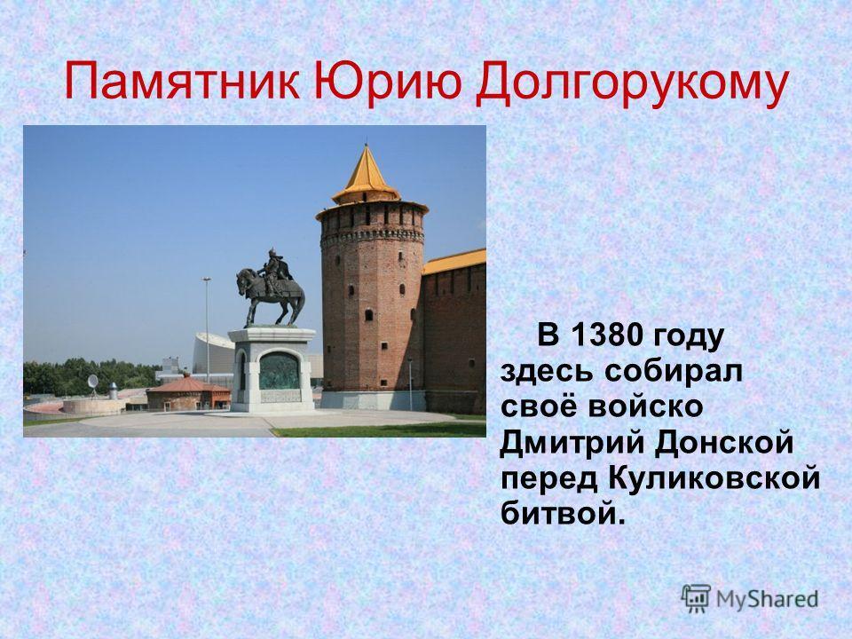 Памятник Юрию Долгорукому В 1380 году здесь собирал своё войско Дмитрий Донской перед Куликовской битвой.
