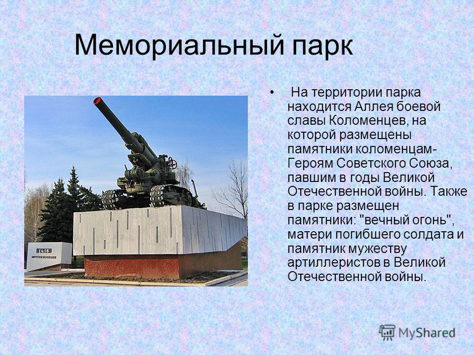 Мемориальный парк На территории парка находится Аллея боевой славы Коломенцев, на которой размещены памятники коломенцам- Героям Советского Союза, павшим в годы Великой Отечественной войны. Также в парке размещен памятники: