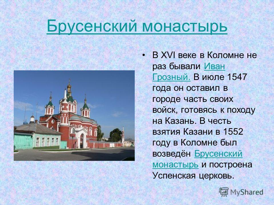 Брусенский монастырь В XVI веке в Коломне не раз бывали Иван Грозный. В июле 1547 года он оставил в городе часть своих войск, готовясь к походу на Казань. В честь взятия Казани в 1552 году в Коломне был возведён Брусенский монастырь и построена Успен