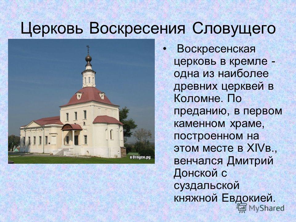 Церковь Воскресения Словущего Воскресенская церковь в кремле - одна из наиболее древних церквей в Коломне. По преданию, в первом каменном храме, построенном на этом месте в XIVв., венчался Дмитрий Донской с суздальской княжной Евдокией.