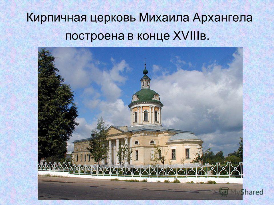 Кирпичная церковь Михаила Архангела построена в конце XVIIIв.