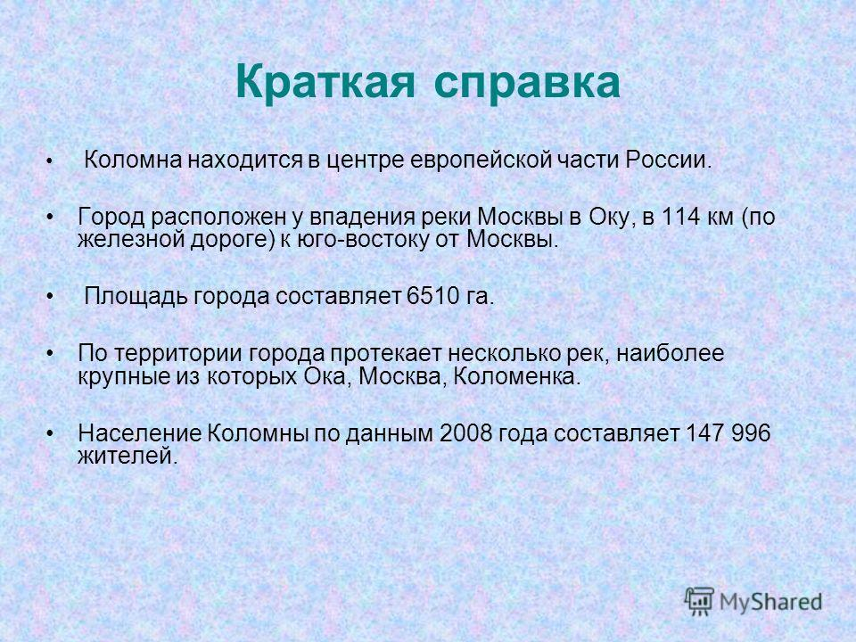 Краткая справка Коломна находится в центре европейской части России. Город расположен у впадения реки Москвы в Оку, в 114 км (по железной дороге) к юго-востоку от Москвы. Площадь города составляет 6510 га. По территории города протекает несколько рек