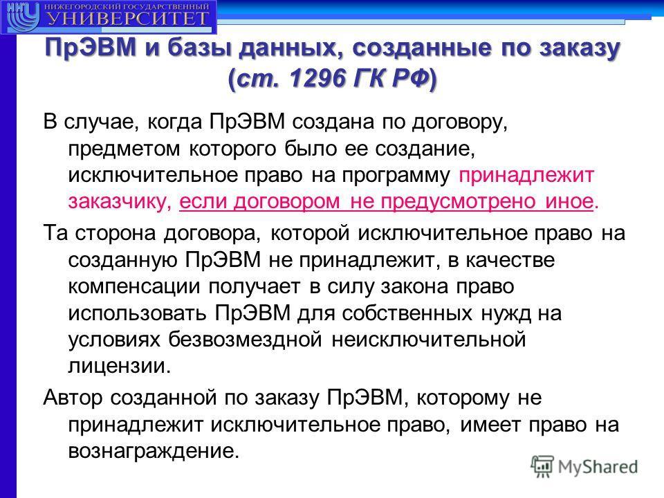 ПрЭВМ и базы данных, созданные по заказу (ст. 1296 ГК РФ) В случае, когда ПрЭВМ создана по договору, предметом которого было ее создание, исключительное право на программу принадлежит заказчику, если договором не предусмотрено иное. Та сторона догово
