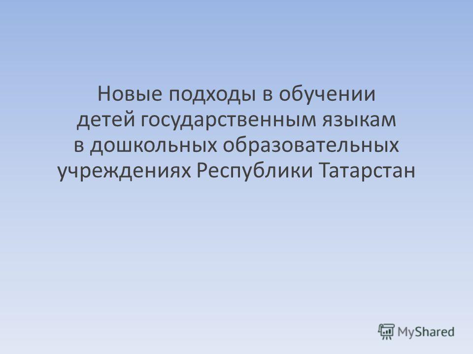 Новые подходы в обучении детей государственным языкам в дошкольных образовательных учреждениях Республики Татарстан