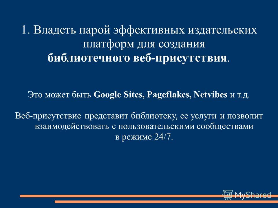 1. Владеть парой эффективных издательских платформ для создания библиотечного веб-присутствия. Это может быть Google Sites, Pageflakes, Netvibes и т.д. Веб-присутствие представит библиотеку, ее услуги и позволит взаимодействовать с пользовательскими