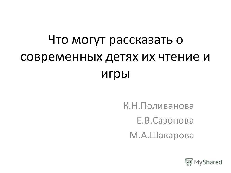 Что могут рассказать о современных детях их чтение и игры К.Н.Поливанова Е.В.Сазонова М.А.Шакарова