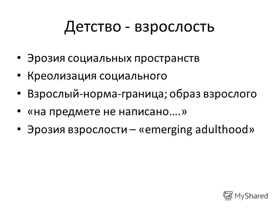 Детство - взрослость Эрозия социальных пространств Креолизация социального Взрослый-норма-граница; образ взрослого «на предмете не написано….» Эрозия взрослости – «emerging adulthood»