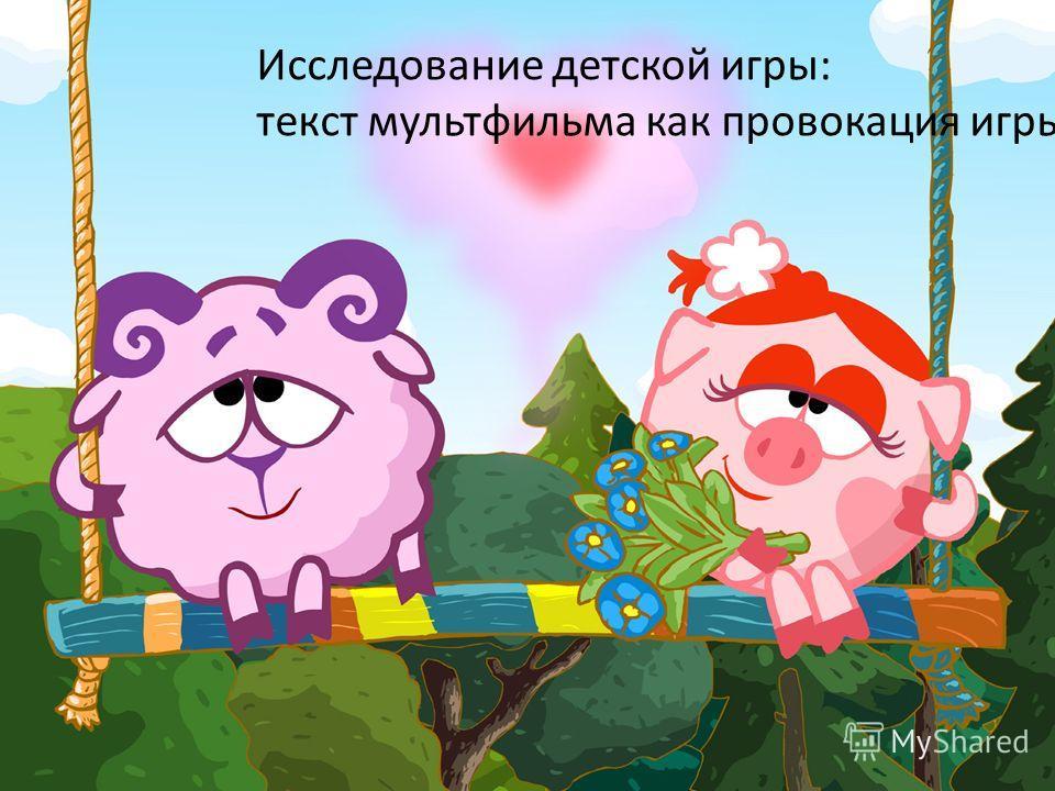 Исследование детской игры Исследование детской игры: текст мультфильма как провокация игры