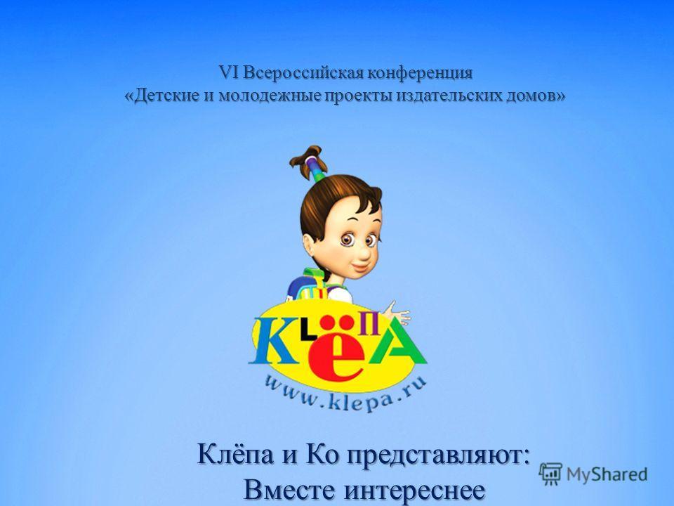VI Всероссийская конференция «Детские и молодежные проекты издательских домов» Клёпа и Ко представляют: Вместе интереснее