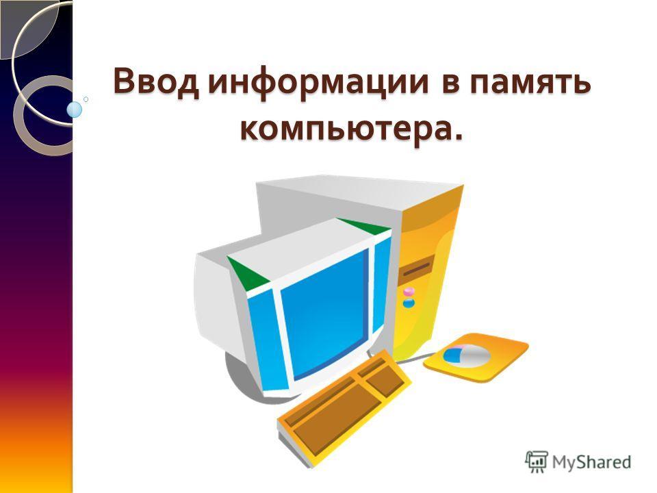 Ввод информации в память компьютера.