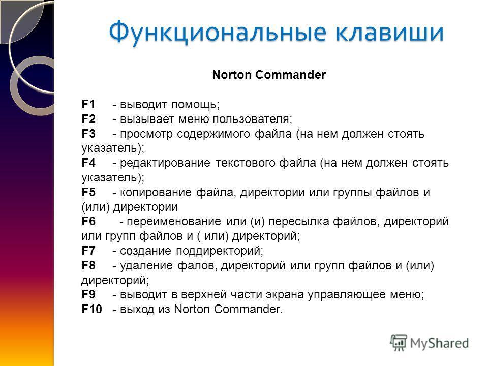 Функциональные клавиши Norton Commander F1 - выводит помощь; F2 - вызывает меню пользователя; F3 - просмотр содержимого файла (на нем должен стоять указатель); F4 - редактирование текстового файла (на нем должен стоять указатель); F5 - копирование фа