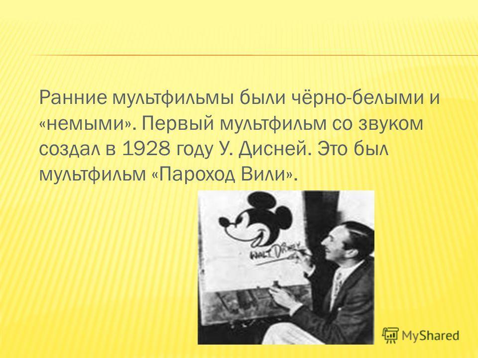 Ранние мультфильмы были чёрно-белыми и «немыми». Первый мультфильм со звуком создал в 1928 году У. Дисней. Это был мультфильм «Пароход Вили».