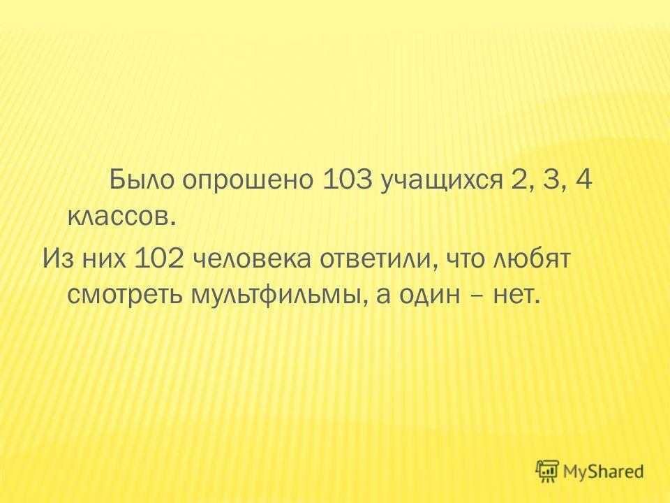 Было опрошено 103 учащихся 2, 3, 4 классов. Из них 102 человека ответили, что любят смотреть мультфильмы, а один – нет.