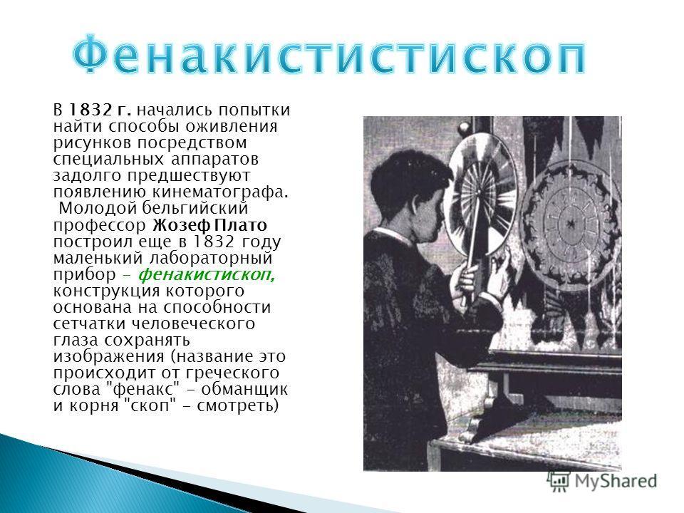 В 1832 г. начались попытки найти способы оживления рисунков посредством специальных аппаратов задолго предшествуют появлению кинематографа. Молодой бельгийский профессор Жозеф Плато построил еще в 1832 году маленький лабораторный прибор - фенакистиск
