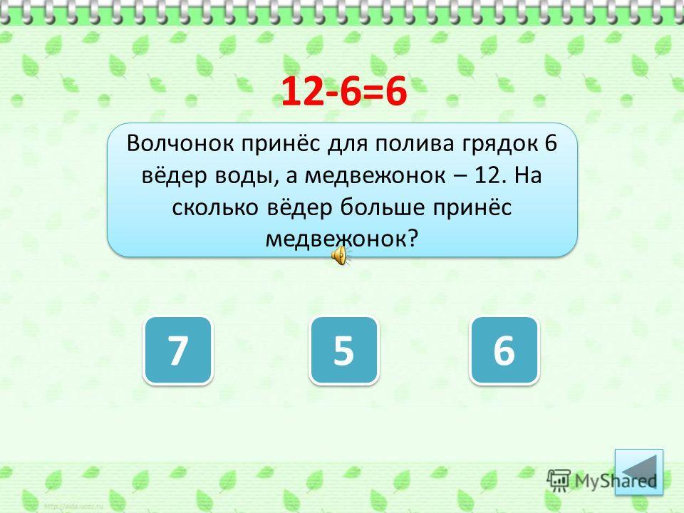 Волчонок принёс для полива грядок 6 вёдер воды, а медвежонок – 12. На сколько вёдер больше принёс медвежонок? 7 7 5 5 6 6 12-6=6