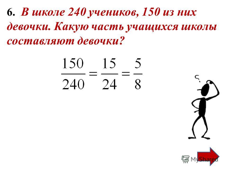 6. В школе 240 учеников, 150 из них девочки. Какую часть учащихся школы составляют девочки?