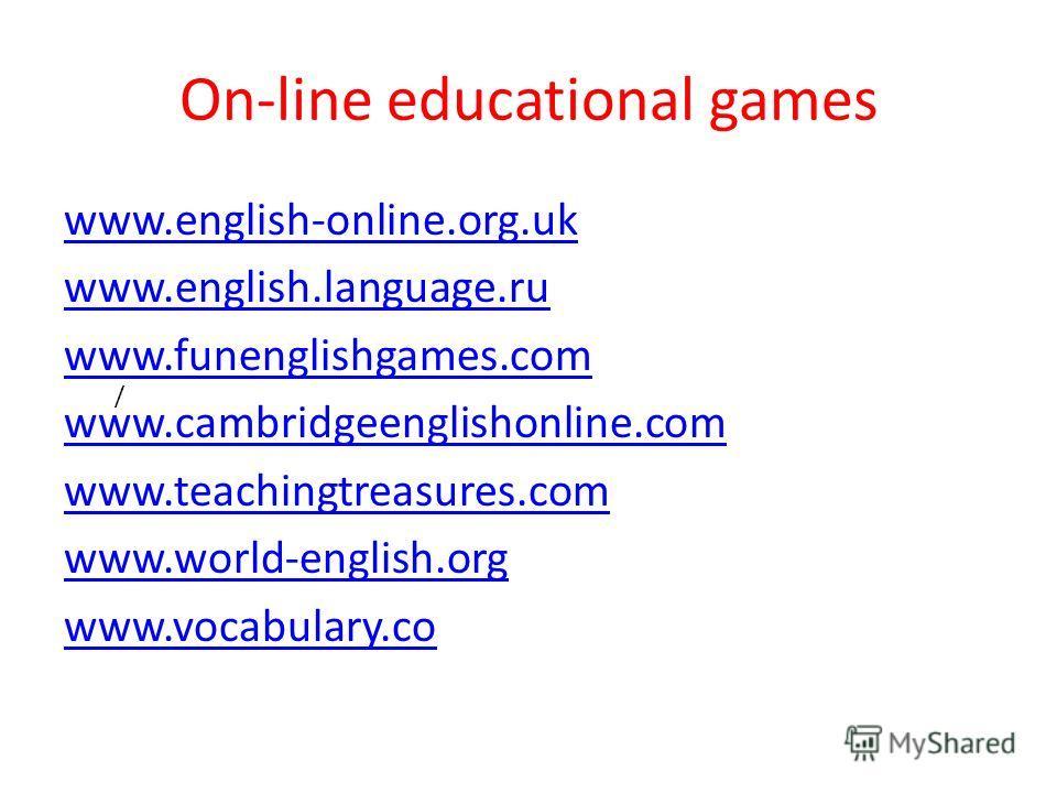 / On-line educational games www.english-online.org.uk www.english.language.ru www.funenglishgames.com www.cambridgeenglishonline.com www.teachingtreasures.com www.world-english.org www.vocabulary.co