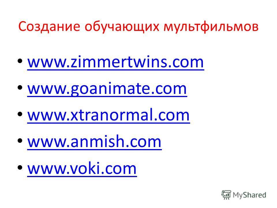 Создание обучающих мультфильмов www.zimmertwins.com www.goanimate.com www.xtranormal.com www.anmish.com www.voki.com