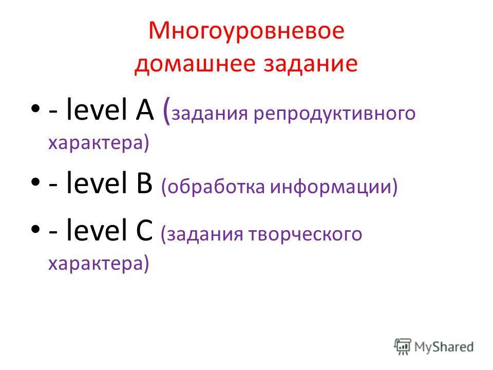 Многоуровневое домашнее задание - level A ( задания репродуктивного характера) - level B (обработка информации) - level C (задания творческого характера)