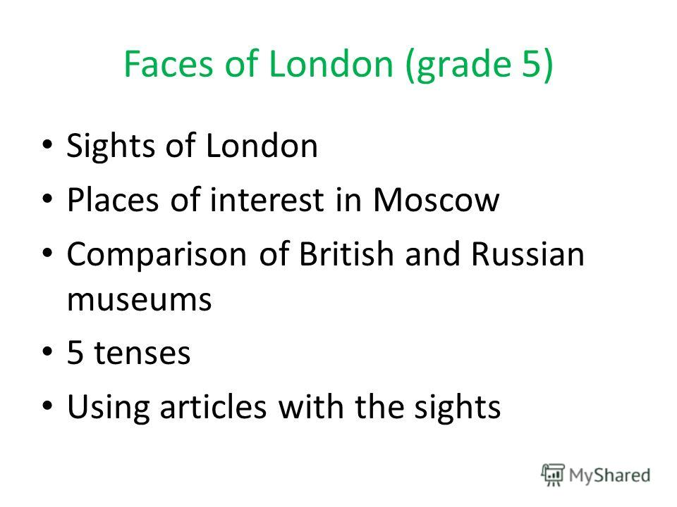 Faces of London (grade 5) Sights of London Places of interest in Moscow Comparison of British and Russian museums 5 tenses Using articles with the sights