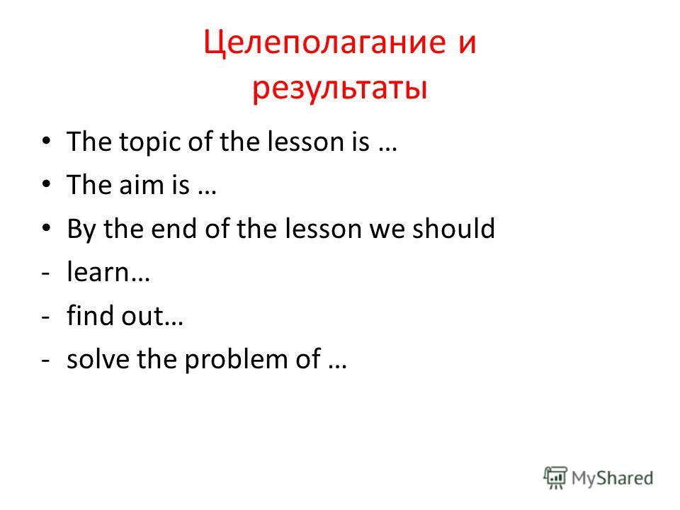 Целеполагание и результаты The topic of the lesson is … The aim is … By the end of the lesson we should -learn… -find out… -solve the problem of …