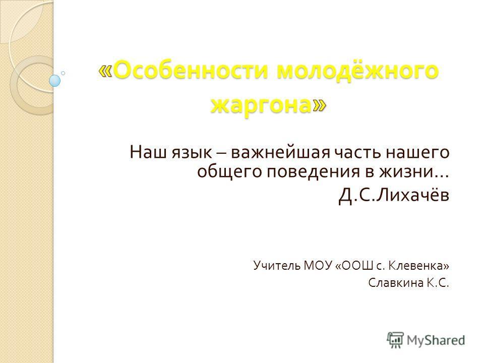 Наш язык – важнейшая часть нашего общего поведения в жизни … Д. С. Лихачёв Учитель МОУ « ООШ с. Клевенка » Славкина К. С.