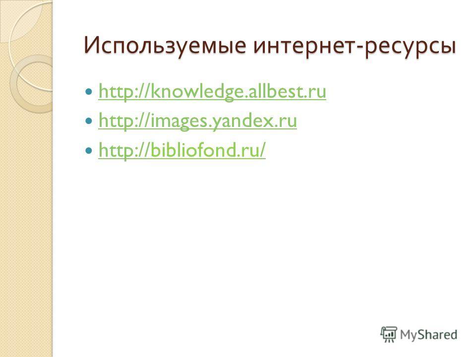 Используемые интернет - ресурсы http://knowledge.allbest.ru http://images.yandex.ru http://bibliofond.ru/ http:///
