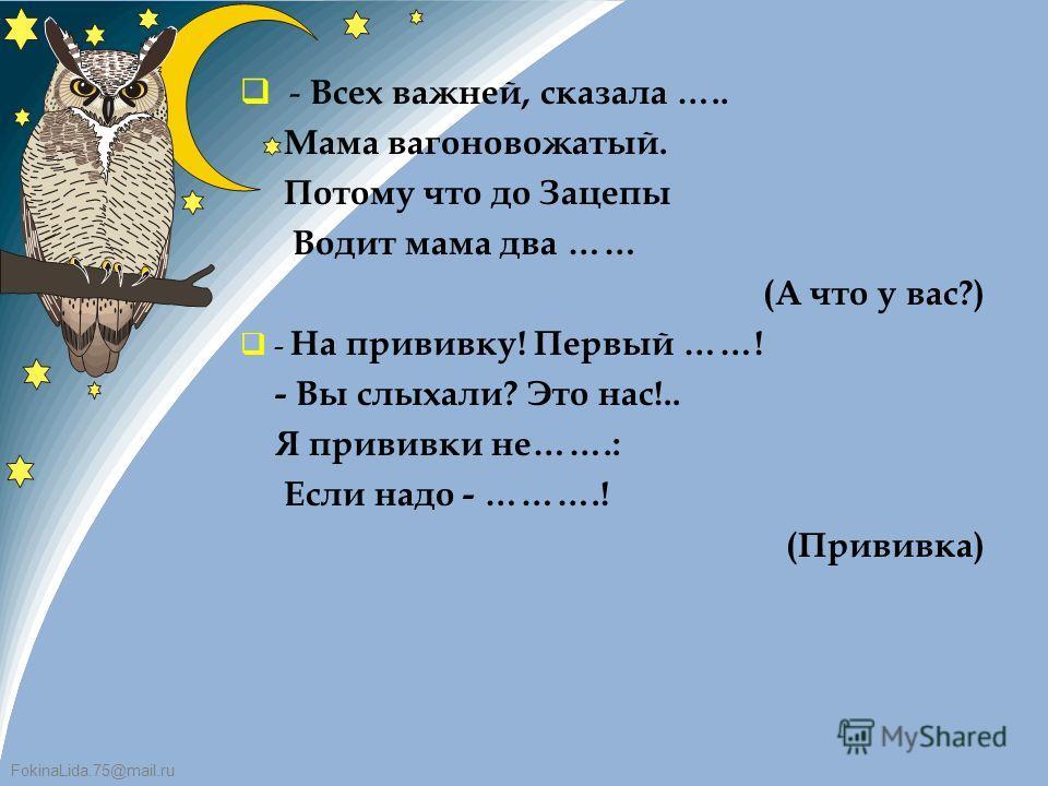 FokinaLida.75@mail.ru - Всех важней, сказала ….. Мама вагоновожатый. Потому что до Зацепы Водит мама два …… (А что у вас?) - На прививку! Первый ……! - Вы слыхали? Это нас!.. Я прививки не…….: Если надо - ……….! (Прививка)