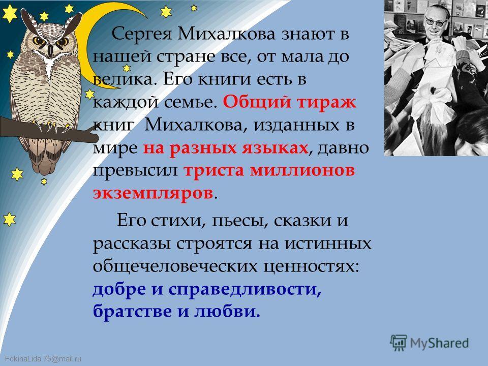 FokinaLida.75@mail.ru Сергея Михалкова знают в нашей стране все, от мала до велика. Его книги есть в каждой семье. Общий тираж книг Михалкова, изданных в мире на разных языках, давно превысил триста миллионов экземпляров. Его стихи, пьесы, сказки и р
