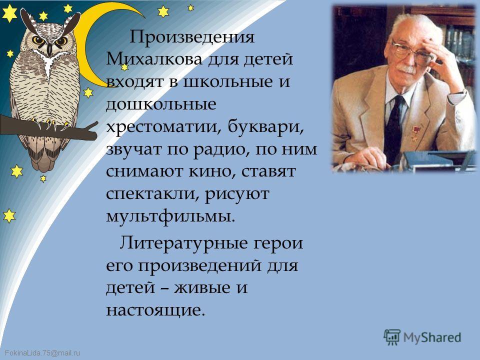 FokinaLida.75@mail.ru Произведения Михалкова для детей входят в школьные и дошкольные хрестоматии, буквари, звучат по радио, по ним снимают кино, ставят спектакли, рисуют мультфильмы. Литературные герои его произведений для детей – живые и настоящие.
