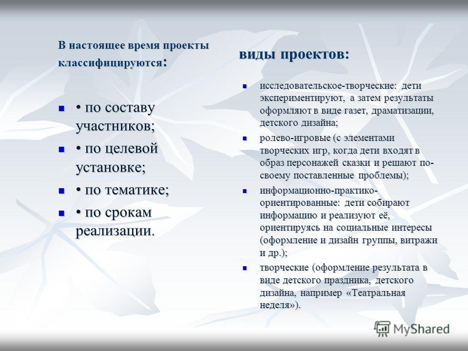 В настоящее время проекты классифицируются : по составу участников; по составу участников; по целевой установке; по целевой установке; по тематике; по тематике; по срокам реализации. по срокам реализации. виды проектов: исследовательское-творческие:
