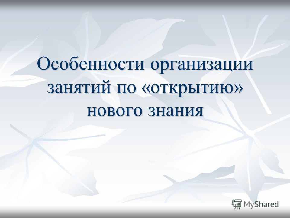 Особенности организации занятий по «открытию» нового знания