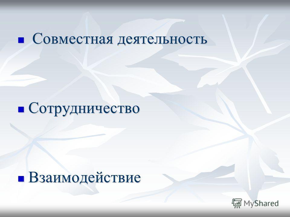 Совместная деятельность Совместная деятельность Сотрудничество Сотрудничество Взаимодействие Взаимодействие