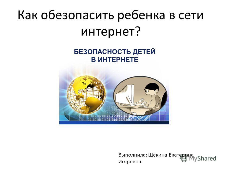 Как обезопасить ребенка в сети интернет? Выполнила: Щёкина Екатерина Игоревна.