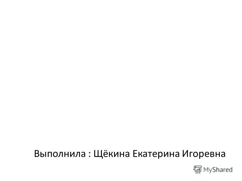 Выполнила : Щёкина Екатерина Игоревна