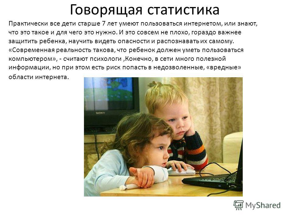 Говорящая статистика Практически все дети старше 7 лет умеют пользоваться интернетом, или знают, что это такое и для чего это нужно. И это совсем не плохо, гораздо важнее защитить ребенка, научить видеть опасности и распознавать их самому. «Современн