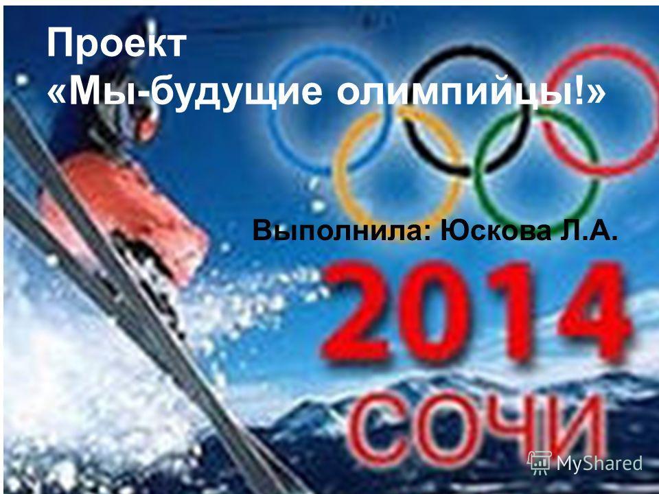 г. Магнитогорск 2012 Проект «Мы-будущие олимпийцы!» Выполнила: Юскова Л.А.
