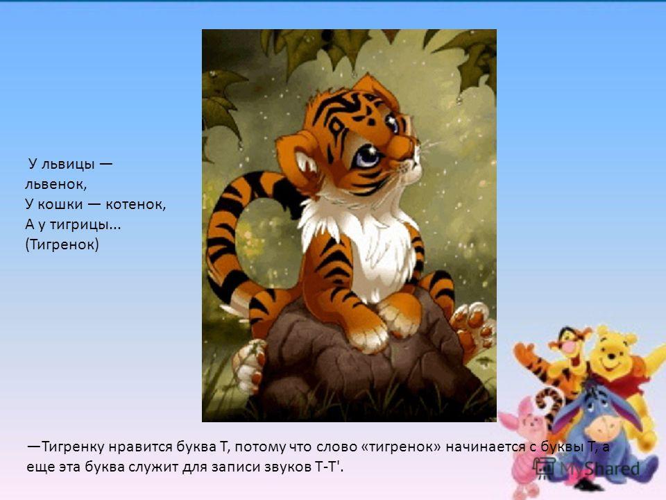У львицы львенок, У кошки котенок, А у тигрицы... (Тигренок) Тигренку нравится буква Т, потому что слово «тигренок» начинается с буквы Т, а еще эта буква служит для записи звуков Т-Т'.