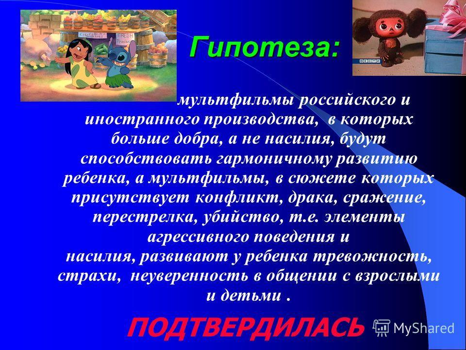 Гипотеза: мультфильмы российского и иностранного производства, в которых больше добра, а не насилия, будут способствовать гармоничному развитию ребенка, а мультфильмы, в сюжете которых присутствует конфликт, драка, сражение, перестрелка, убийство, т.