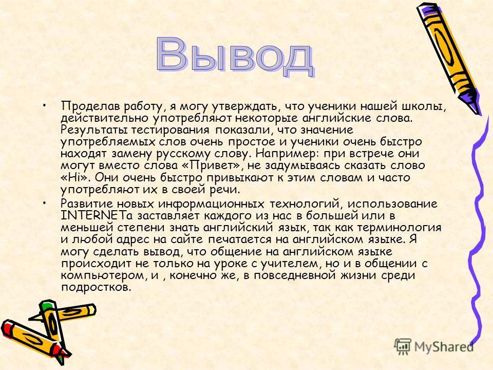 Проделав работу, я могу утверждать, что ученики нашей школы, действительно употребляют некоторые английские слова. Результаты тестирования показали, что значение употребляемых слов очень простое и ученики очень быстро находят замену русскому слову. Н