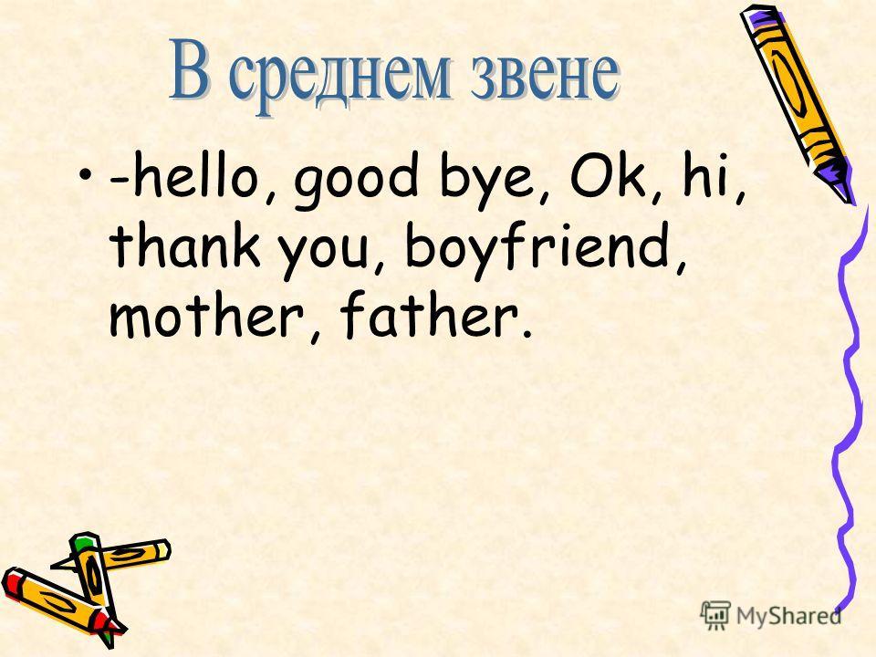 -hello, good bye, Ok, hi, thank you, boyfriend, mother, father.