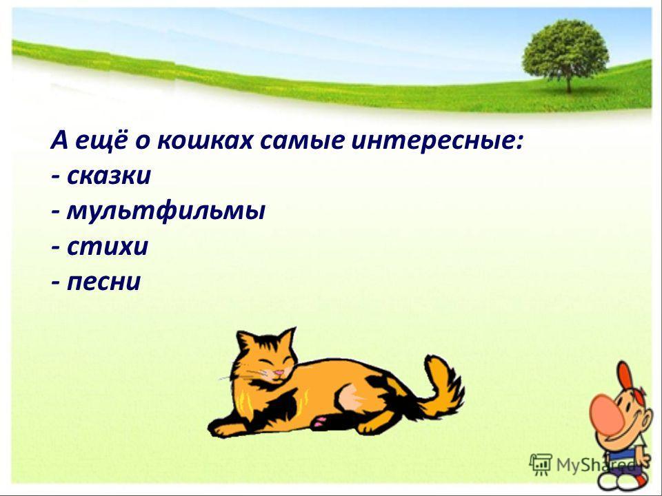 А ещё о кошках самые интересные: - сказки - мультфильмы - стихи - песни