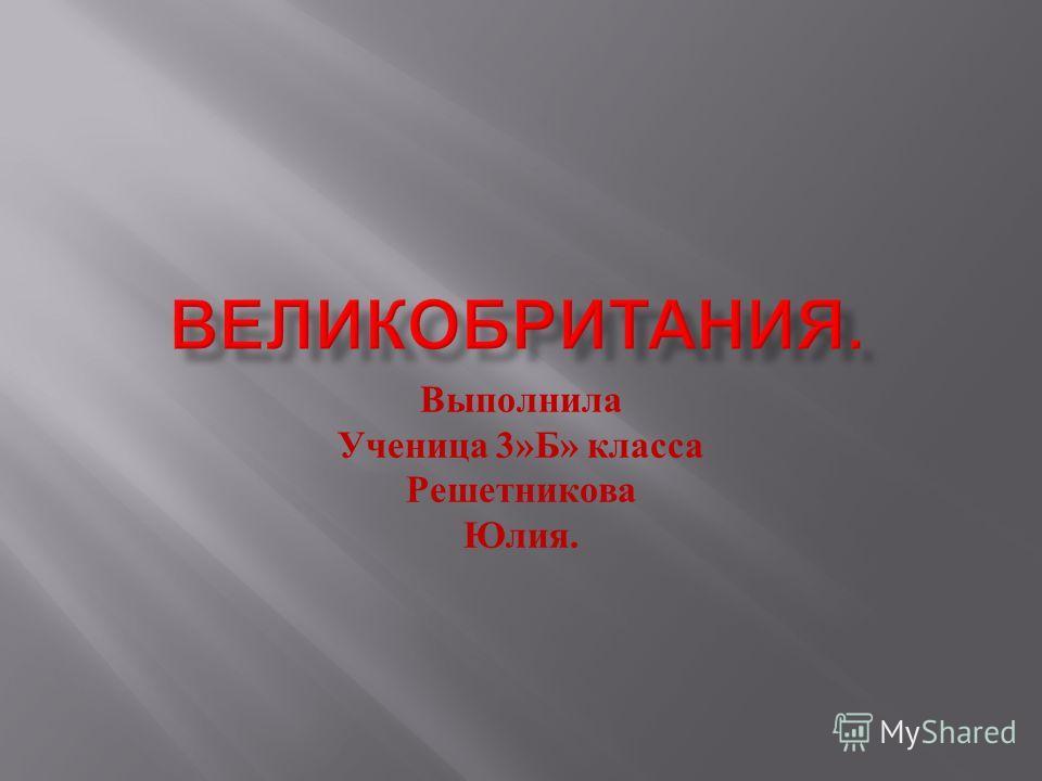 Выполнила Ученица 3» Б » класса Решетникова Юлия.