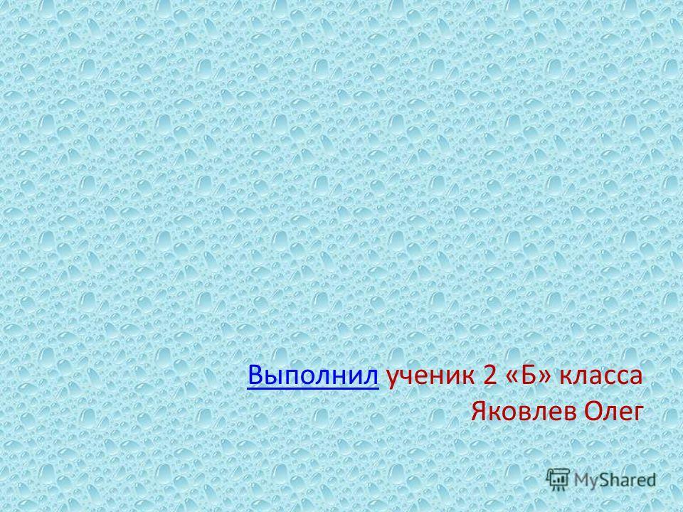 Выполнил Выполнил ученик 2 «Б» класса Яковлев Олег